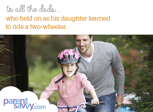 To all the dads who held on as his daughter learned to ride a two-wheeler...