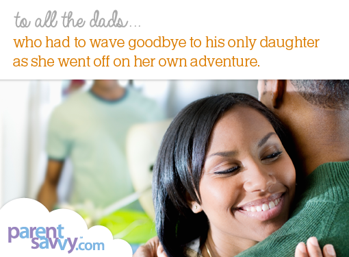To all the dads... who had to wave goodbye to his only daughter as she went off on her own adventure...