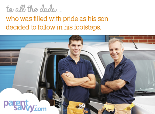 To all the dads... who was filled with pride as his son decided to follow in his footsteps...