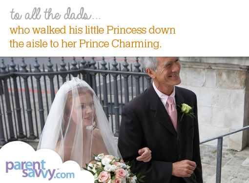 To all the dads... who walked his little Princess down the aisle to her Prince Charming...