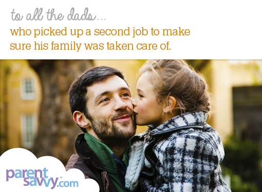 To all the dads... who picked up a second job to make sure his family was taken care of...