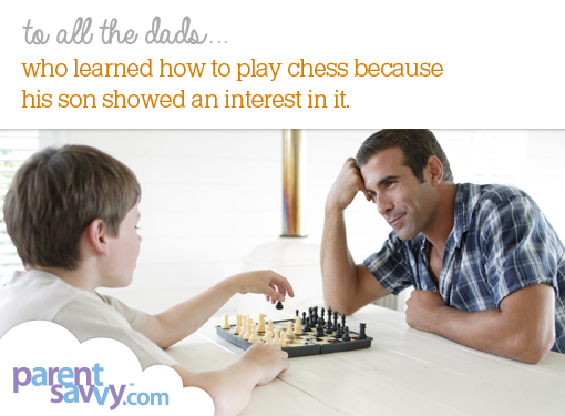 To all the dads... who learned how to play chess because his son showed an interest in it...
