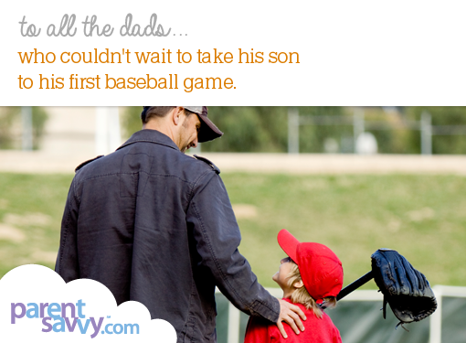 To all the dads... who couldn't wait to take his son to his first baseball game...