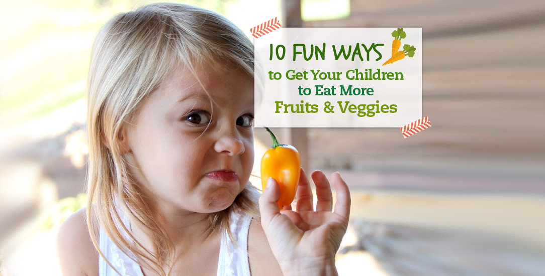 10 Fun Ways to Get Your Children to Eat More Fruits & Veggies