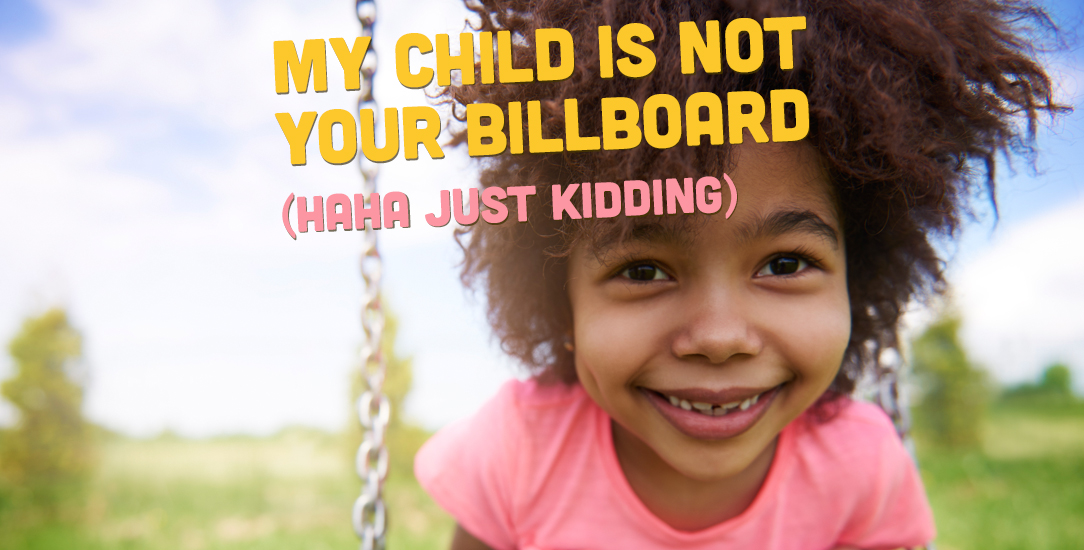 My Child Is Not Your Billboard (Haha just kidding.)
