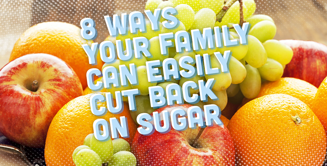 8 Ways Your Family Can Easily Cut Back on Sugar