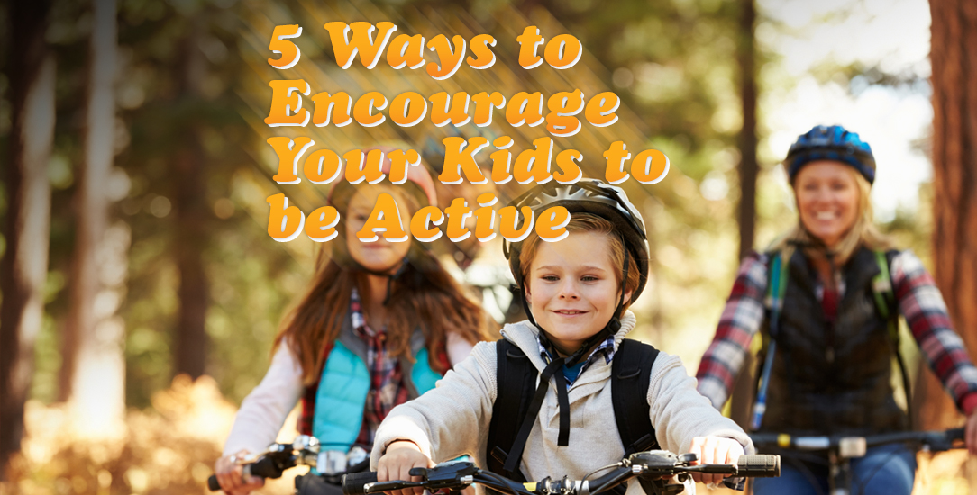 5 Ways to Encourage Your Kids to be Active
