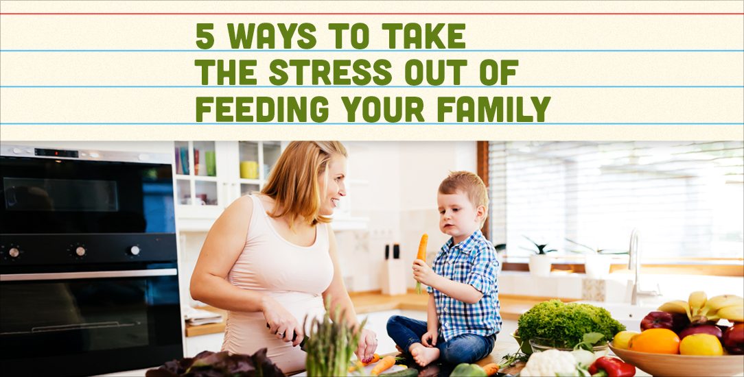 5 Ways to Take the Stress Out of Feeding Your Family