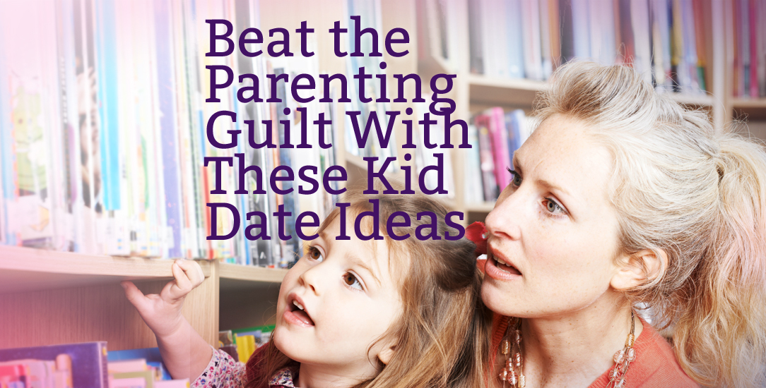 Beat the Parenting Guilt With These Kid Date Ideas