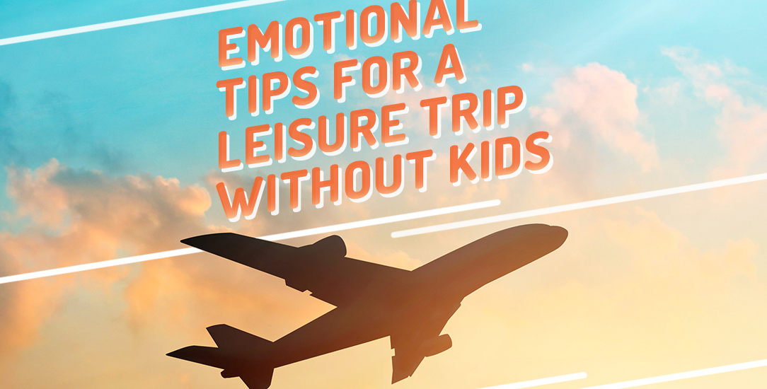 Emotional Tips for a Leisure Trip Without Kids