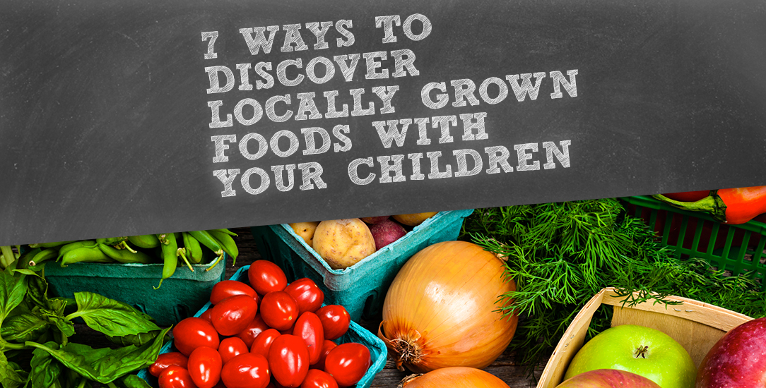 7 Ways to Discover Locally Grown Foods with your Children