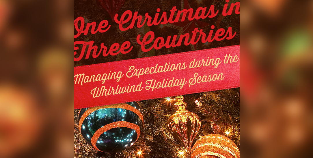 One Christmas in Three Countries: Managing Expectations during the Whirlwind Holiday Season