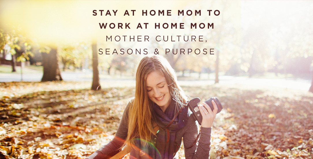 Stay at Home Mom to Work at Home Mom | Mother Culture, Seasons & Purpose
