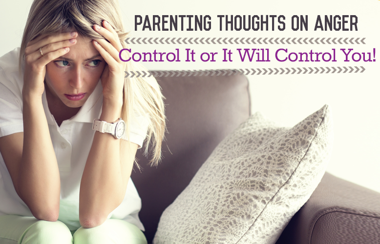 Parenting Thoughts on Anger: Control It or It Will Control You!